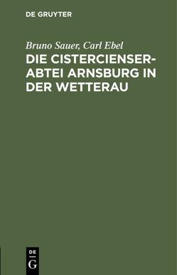 Die Cistercienserabtei Arnsburg in der Wetterau von Ebel,  Carl, Sauer,  Bruno