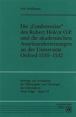 Die 'Conferentiae' des Robert Holcot O.P. und die akademischen Auseinandersetzungen an der Universität Oxford 1330-1332 von Hoffmann,  Fritz