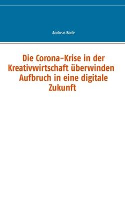 Die Corona-Krise in der Kreativwirtschaft überwinden – Aufbruch in eine digitale Zukunft von Bode,  Andreas