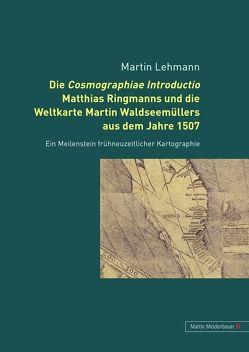 Die Cosmographiae Introductio Matthias Ringmanns und die Weltkarte Martin Waldseemüllers aus dem Jahre 1507 von Lehmann,  Martin