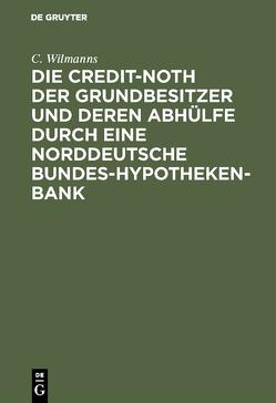 Die Credit-Noth der Grundbesitzer und deren Abhülfe durch eine Norddeutsche Bundes-Hypotheken-Bank von Wilmanns,  C.