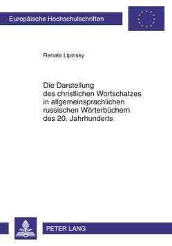 Die Darstellung des christlichen Wortschatzes in allgemeinsprachlichen russischen Wörterbüchern des 20. Jahrhunderts von Lipinsky,  Renate