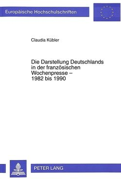 Die Darstellung Deutschlands in der französischen Wochenpresse – 1982 bis 1990 von Kübler,  Claudia