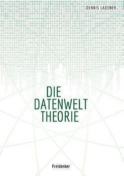Die Datenwelt Theorie von Ladener,  Dennis Hans
