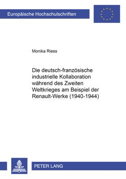 Die deutsch-französische industrielle Kollaboration während des Zweiten Weltkrieges am Beispiel der RENAULT-Werke (1940-1944) von Riess,  Monika