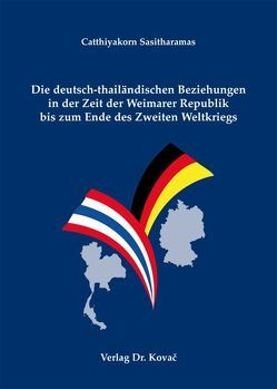Die deutsch-thailändischen Beziehungen in der Zeit der Weimarer Republik bis zum Ende des Zweiten Weltkriegs von Sasitharamas,  Catthiyakorn