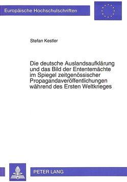 Die deutsche Auslandsaufklärung und das Bild der Ententemächte im Spiegel zeitgenössischer Propagandaveröffentlichungen während des Ersten Weltkrieges von Kestler,  Stefan