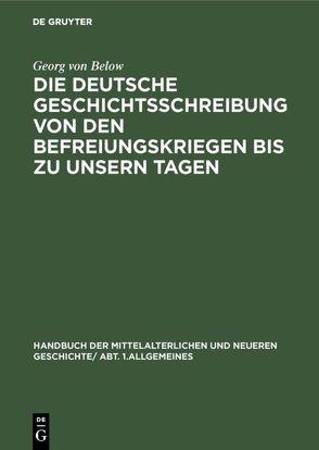 Die deutsche Geschichtsschreibung von den Befreiungskriegen bis zu unsern Tagen von Below,  Georg von