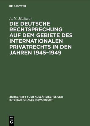 Die deutsche Rechtsprechung auf dem Gebiete des internationalen Privatrechts in den Jahren 1945 – 1949 von Makarov,  A. N.