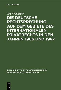 Die deutsche Rechtsprechung auf dem Gebiete des Internationalen Privatrechts in den Jahren 1966 und 1967 von Kropholler,  Jan