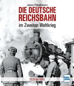 Die Deutsche Reichsbahn im Zweiten Weltkrieg von Piekalkiewicz,  Janusz