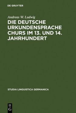 Die deutsche Urkundensprache Churs im 13. und 14. Jahrhundert von Ludwig,  Andreas W.