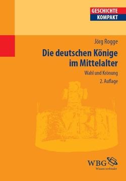Die deutschen Könige im Mittelalter von Rogge,  Jörg