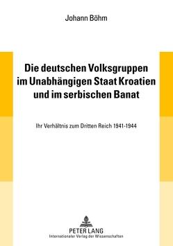 Die deutschen Volksgruppen im Unabhängigen Staat Kroatien und im serbischen Banat von Böhm,  Johann