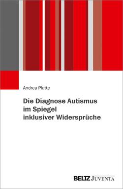 Die Diagnose Autismus im Spiegel inklusiver Widersprüche von Platte,  Andrea