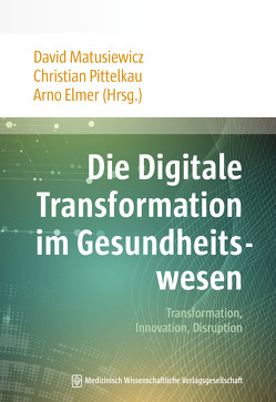 Die Digitale Transformation im Gesundheitswesen von Elmer,  Arno, Matusiewicz ,  David, Pittelkau,  Christian