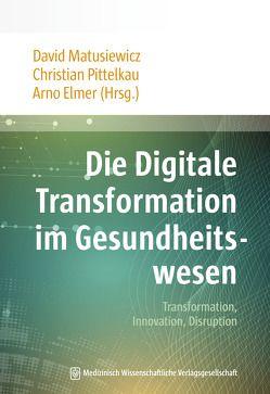 Die Digitale Transformation im Gesundheitswesen von Elmer,  Arno, Gehne,  Christian, Matusiewicz ,  David