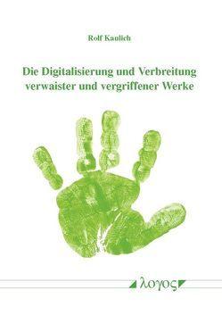 Die Digitalisierung und Verbreitung verwaister und vergriffener Werke von Kaulich,  Rolf