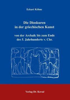 Die Dioskuren in der griechischen Kunst von der Archaik bis zum Ende des 5. Jahrhunderts v. Chr. von Köhne,  Eckart