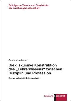 """Die diskursive Konstruktion des """"Lehrerwissens"""" zwischen Disziplin und Profession von Hofbauer,  Susann"""