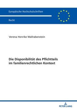 Die Disponibilität des Pflichtteils im familienrechtlichen Kontext von Wallrabenstein,  Verena Henrike