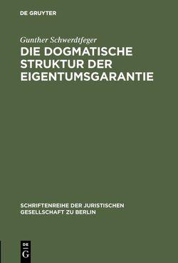 Die dogmatische Struktur der Eigentumsgarantie von Schwerdtfeger,  Gunther