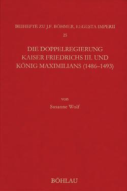 Die Doppelregierung Kaiser Friedrichs III. und König Maximilians (1486-1493) von Wolf,  Susanne