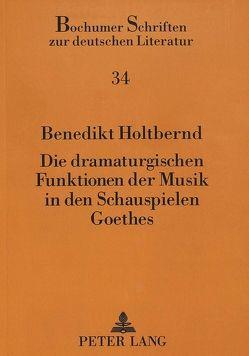 Die dramaturgischen Funktionen der Musik in den Schauspielen Goethes von Holtbernd,  Benedikt