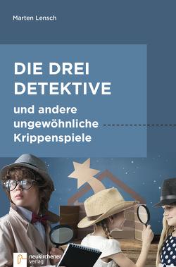 Die drei Detektive und andere ungewöhnliche Krippenspiele von Lensch,  Marten