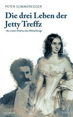 Die drei Leben der Jetty Treffz – der ersten Ehefrau des Walzerkönigs von Sommeregger,  Peter