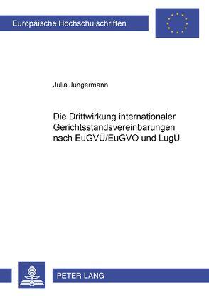 Die Drittwirkung internationaler Gerichtsstandsvereinbarungen nach EuGVÜ/EuGVO und LugÜ von Jungermann,  Julia