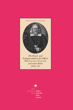 Die Druck- und Verlagsproduktion der Offizin Wolfgang Endter und seiner Erben (1619 – 72) von Jensen,  Christoph