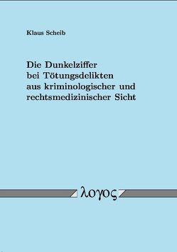Die Dunkelziffer bei Tötungsdelikten aus kriminologischer und rechtsmedizinischer Sicht von Scheib,  Klaus
