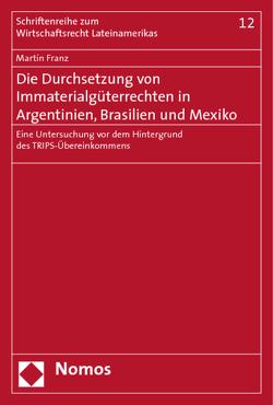 Die Durchsetzung von Immaterialgüterrechten in Argentinien, Brasilien und Mexiko von Franz,  Martin