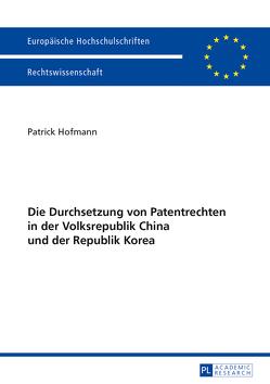 Die Durchsetzung von Patentrechten in der Volksrepublik China und der Republik Korea von Hofmann,  Patrick