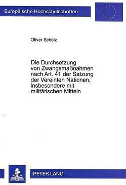 Die Durchsetzung von Zwangsmaßnahmen nach Art. 41 der Satzung der Vereinten Nationen, insbesondere mit militärischen Mitteln von Scholz,  Oliver