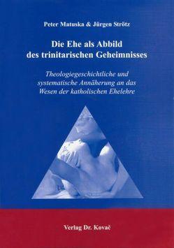 Die Ehe als Abbild des trinitarischen Geheimnisses von Matuska,  Peter, Strötz,  Jürgen