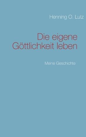 Die eigene Göttlichkeit leben von Lutz,  Henning O.
