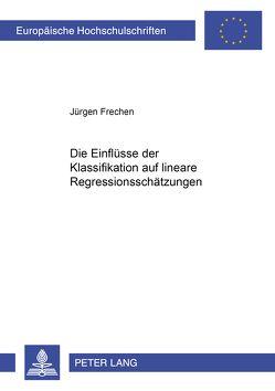 Die Einflüsse der Klassifikation auf lineare Regressionsschätzungen von Frechen,  Jürgen