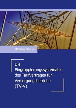 Die Eingruppierungssystematik des Tarifvertrages für Versorgungsbetriebe (TV-V) von Straub,  Matthias