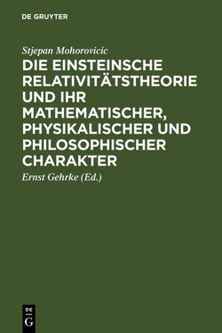 Die Einsteinsche Relativitätstheorie und ihr mathematischer, physikalischer und philosophischer Charakter von Gehrke,  Ernst [Mitarb.], Mohorovicic,  Stjepan