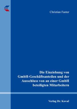 Die Einziehung von GmbH-Geschäftsanteilen und der Ausschluss von an einer GmbH beteiligten Mitarbeitern von Fanter,  Christian