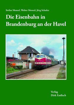 Die Eisenbahn in Brandenburg an der Havel von Menzel,  Stefan, Menzel,  Walter, Schulze,  Jörg