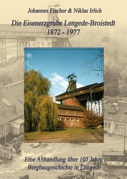 Die Eisenerzgrube Lengede-Broistedt 1872-1977 von Fischer,  Johannes, Irlich,  Niklas