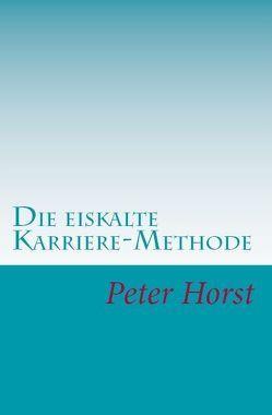 Die eiskalte Karriere-Methode von Horst,  Peter