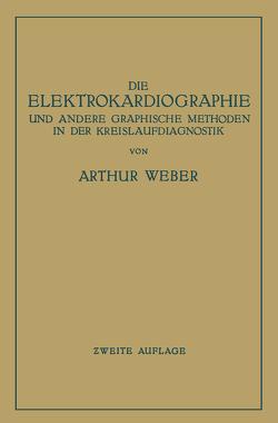 Die Elektrokardiographie und Andere Graphische Methoden in der Kreislaufdiagnostik von Weber,  Arthur