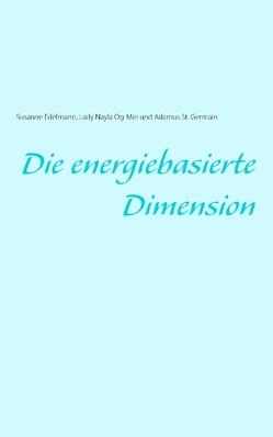 Die energiebasierte Dimension von Edelmann,  Susanne, Og-Min,  Lady Nayla, St. Germain,  Adamus