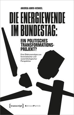 Die Energiewende im Bundestag: ein politisches Transformationsprojekt? von Amri-Henkel,  Andrea