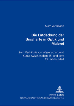 Die Entdeckung der Unschärfe in Optik und Malerei von Wellmann,  Marc
