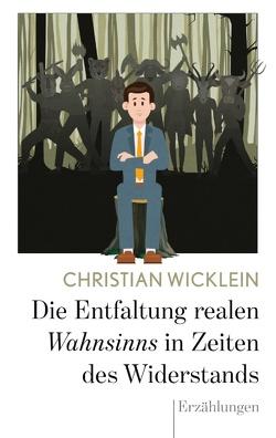 Die Entfaltung realen Wahnsinns in Zeiten des Widerstands von Wicklein,  Christian